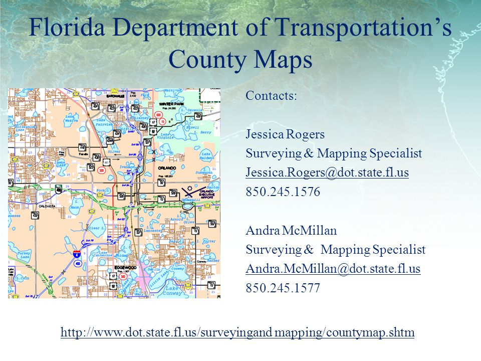 Florida Department of Transportations County Maps Contacts: Jessica Rogers Surveying & Mapping Specialist Jessica.Rogers@dot.state.fl.us 850.245.1576 Andra McMillan Surveying & Mapping Specialist Andra.McMillan@dot.state.fl.us 850.245.1577 http://www.dot.state.fl.us/surveyingand mapping/countymap.shtm