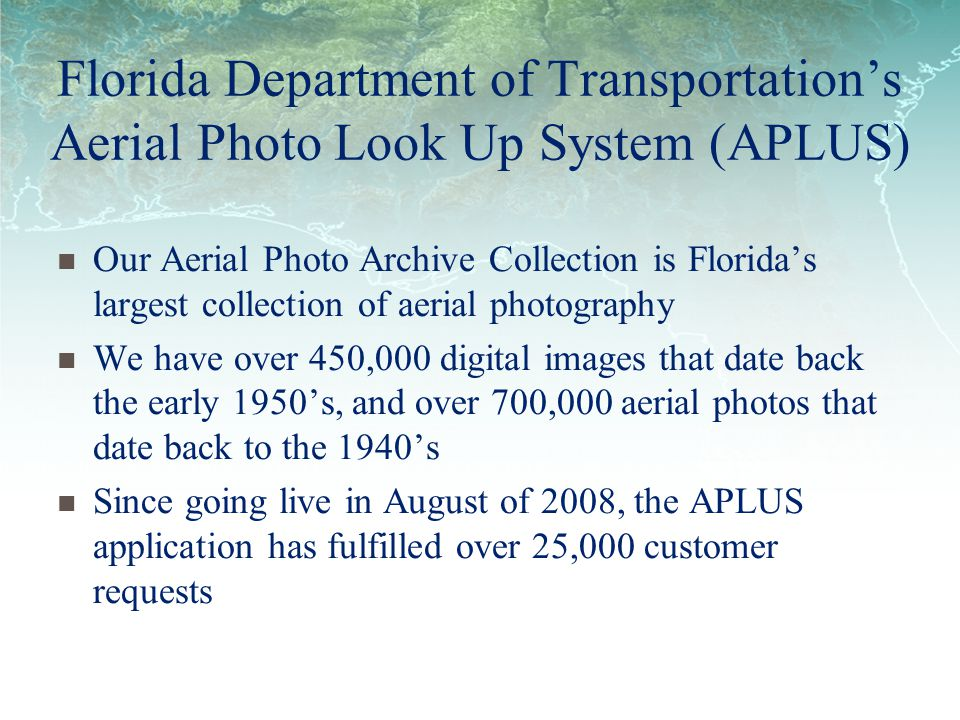 Florida Department of Transportations Aerial Photo Look Up System (APLUS) Our Aerial Photo Archive Collection is Floridas largest collection of aerial photography We have over 450,000 digital images that date back the early 1950s, and over 700,000 aerial photos that date back to the 1940s Since going live in August of 2008, the APLUS application has fulfilled over 25,000 customer requests