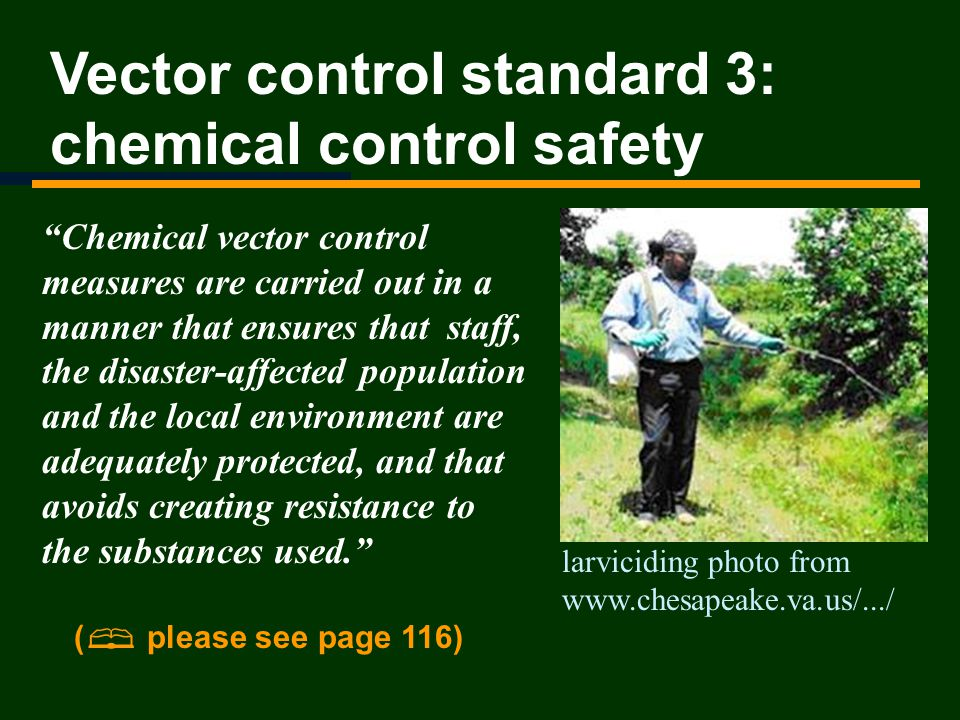 Vector control standard 3: chemical control safety Chemical vector control measures are carried out in a manner that ensures that staff, the disaster-affected population and the local environment are adequately protected, and that avoids creating resistance to the substances used.