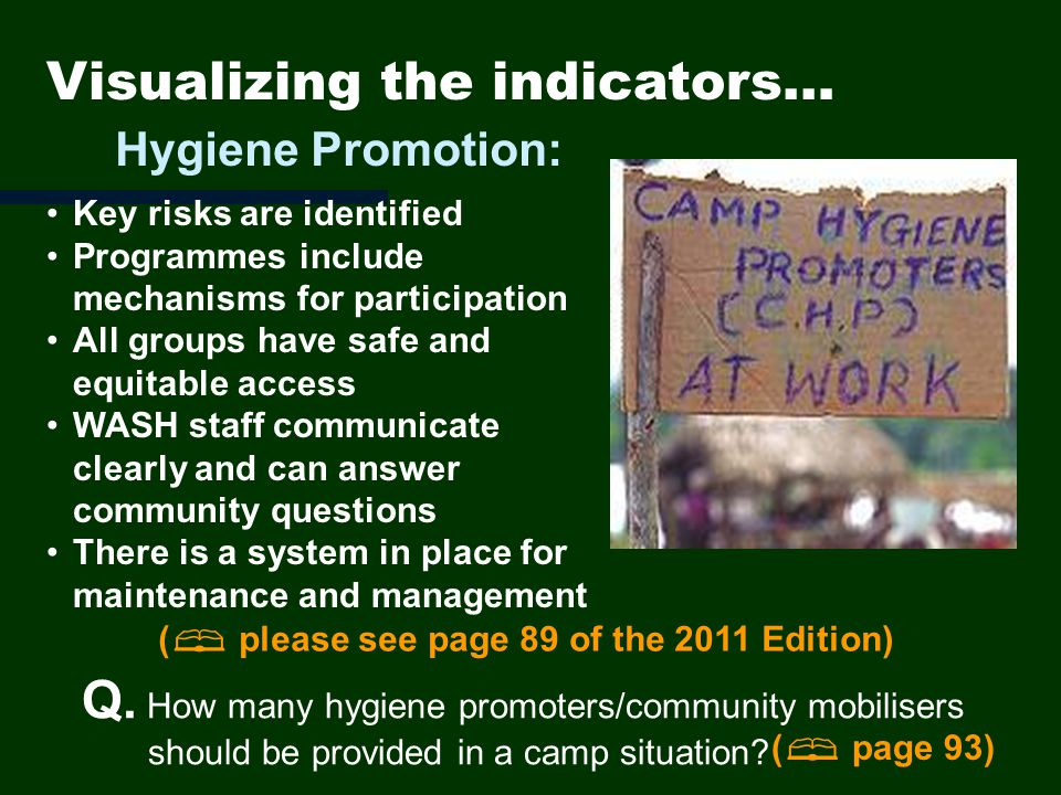 Visualizing the indicators… Key risks are identified Programmes include mechanisms for participation All groups have safe and equitable access WASH staff communicate clearly and can answer community questions There is a system in place for maintenance and management Hygiene Promotion: ( please see page 89 of the 2011 Edition) Q.