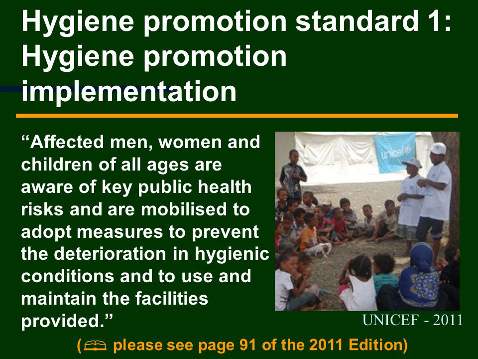 Hygiene promotion standard 1: Hygiene promotion implementation Affected men, women and children of all ages are aware of key public health risks and are mobilised to adopt measures to prevent the deterioration in hygienic conditions and to use and maintain the facilities provided.