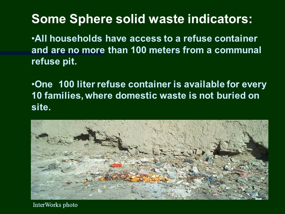 Some Sphere solid waste indicators: All households have access to a refuse container and are no more than 100 meters from a communal refuse pit.