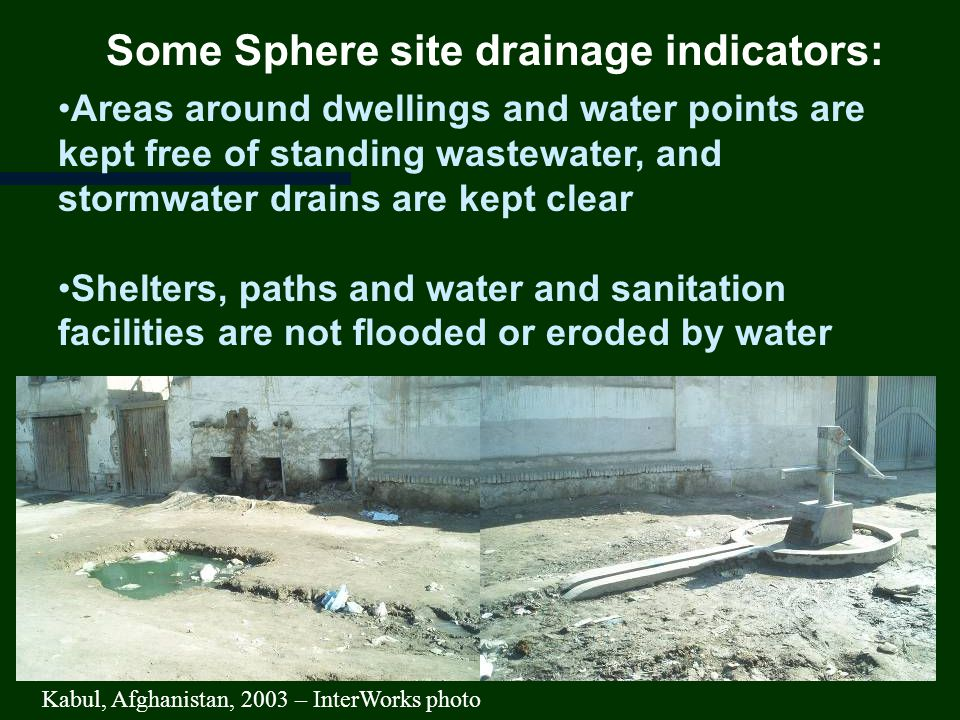 Some Sphere site drainage indicators: Areas around dwellings and water points are kept free of standing wastewater, and stormwater drains are kept clear Shelters, paths and water and sanitation facilities are not flooded or eroded by water Kabul, Afghanistan, 2003 – InterWorks photo