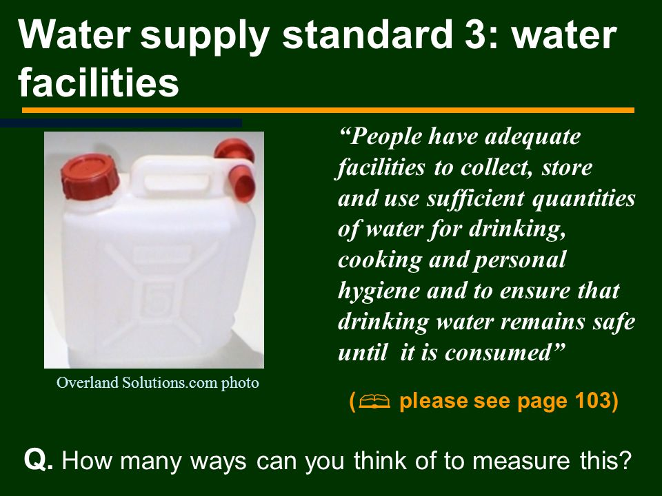 People have adequate facilities to collect, store and use sufficient quantities of water for drinking, cooking and personal hygiene and to ensure that drinking water remains safe until it is consumed Water supply standard 3: water facilities Overland Solutions.com photo Q.