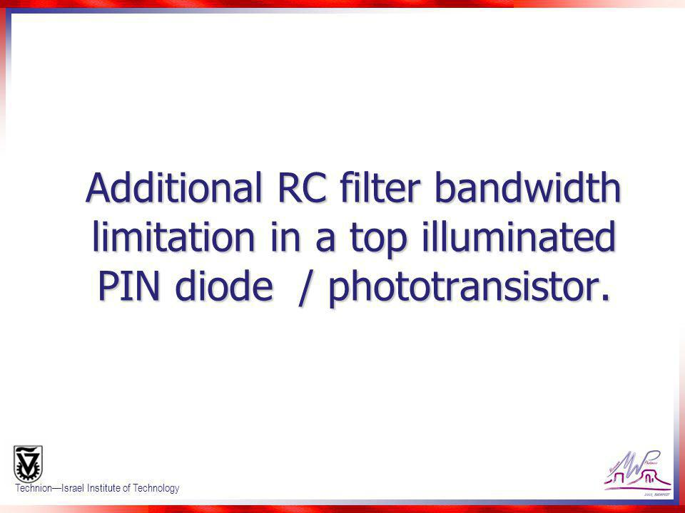 Confidential 18 TechnionIsrael Institute of Technology Additional RC filter bandwidth limitation in a top illuminated PIN diode / phototransistor.