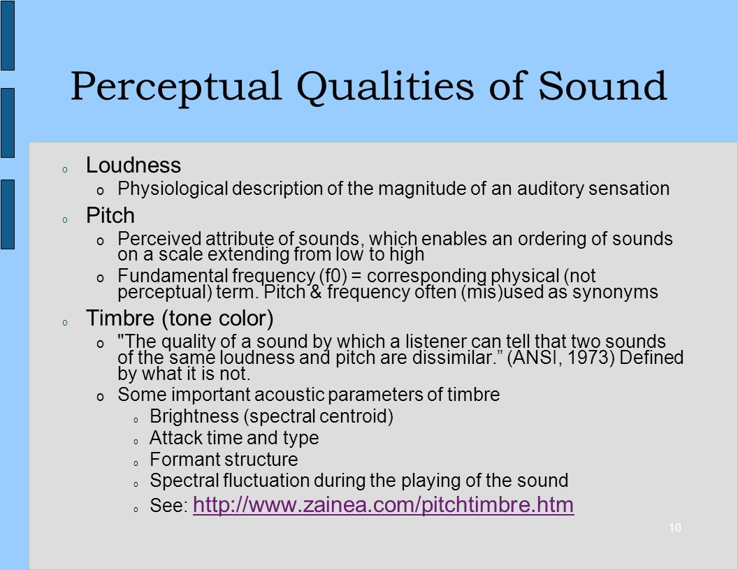 10 Perceptual Qualities of Sound o Loudness o Physiological description of the magnitude of an auditory sensation o Pitch o Perceived attribute of sounds, which enables an ordering of sounds on a scale extending from low to high o Fundamental frequency (f0) = corresponding physical (not perceptual) term.