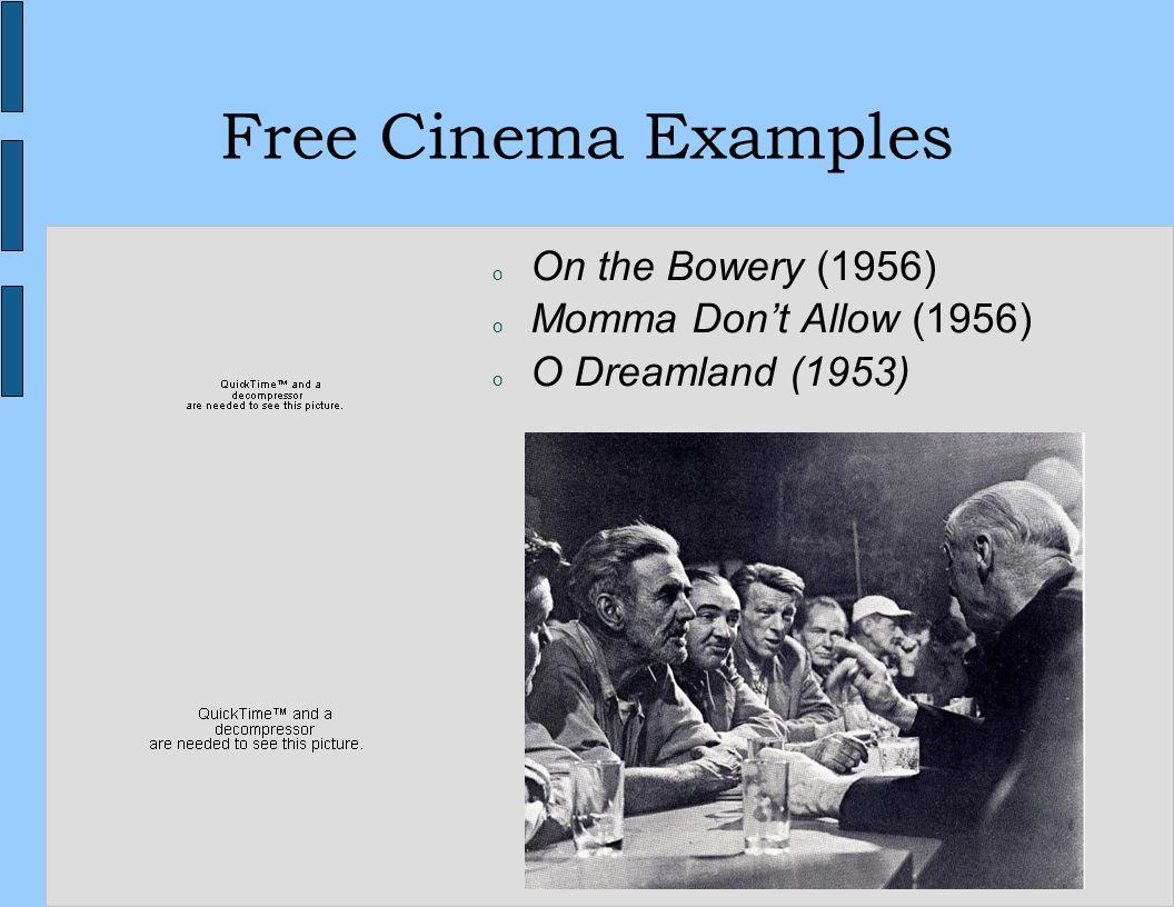 17 Free Cinema Examples o On the Bowery (1956) o Momma Dont Allow (1956) o O Dreamland (1953)