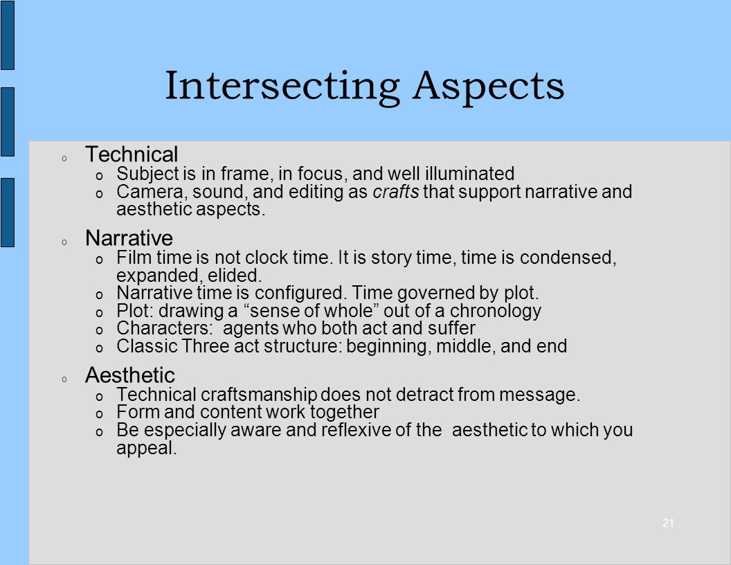 21 Intersecting Aspects o Technical o Subject is in frame, in focus, and well illuminated o Camera, sound, and editing as crafts that support narrative and aesthetic aspects.