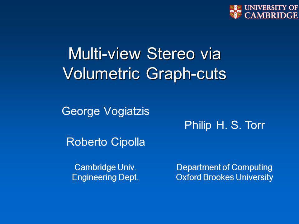Multi-view Stereo via Volumetric Graph-cuts George Vogiatzis Roberto Cipolla Cambridge Univ. Engineering Dept. Philip H. S. Torr Department of Computi