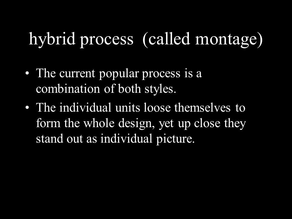 hybrid process (called montage) The current popular process is a combination of both styles.