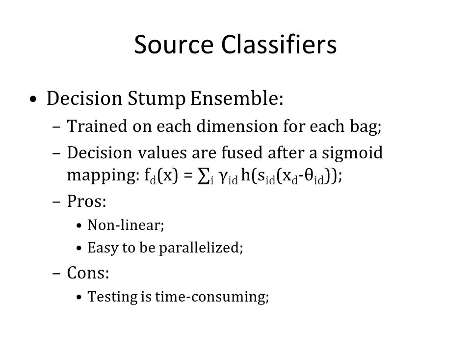 Source Classifiers Decision Stump Ensemble: –Trained on each dimension for each bag; –Decision values are fused after a sigmoid mapping: f d (x) = i γ