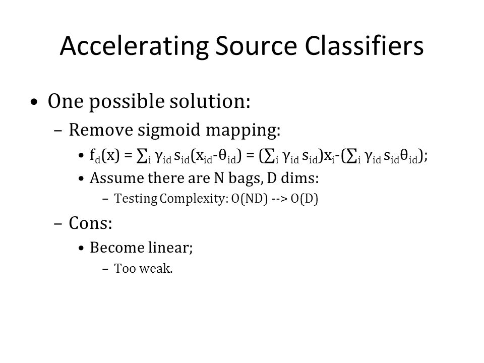 Accelerating Source Classifiers One possible solution: –Remove sigmoid mapping: f d (x) = i γ id s id (x id -θ id ) = ( i γ id s id )x i -( i γ id s i