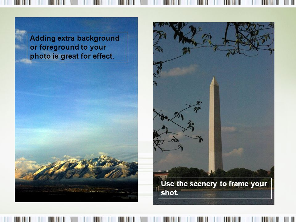 Adding extra background or foreground to your photo is great for effect.