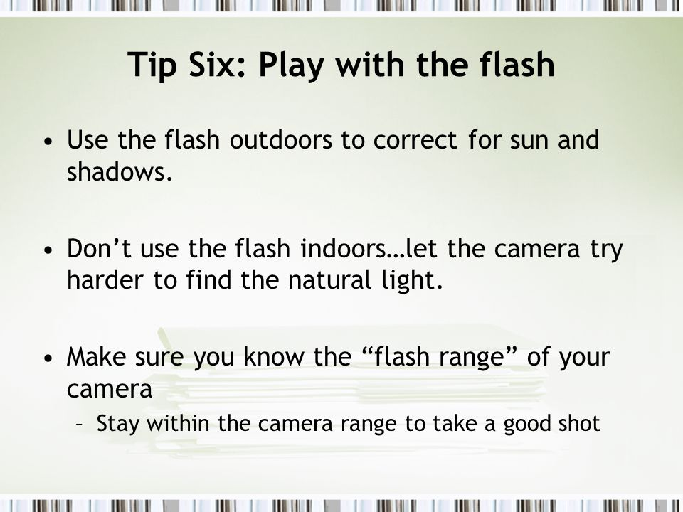 Tip Six: Play with the flash Use the flash outdoors to correct for sun and shadows.