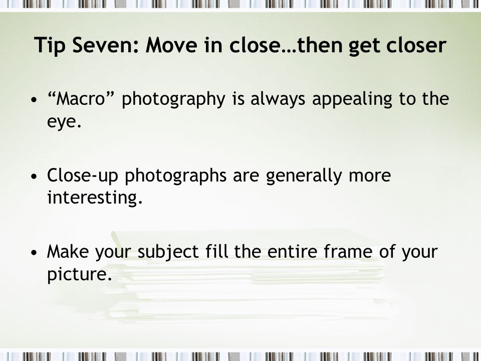 Tip Seven: Move in close…then get closer Macro photography is always appealing to the eye.
