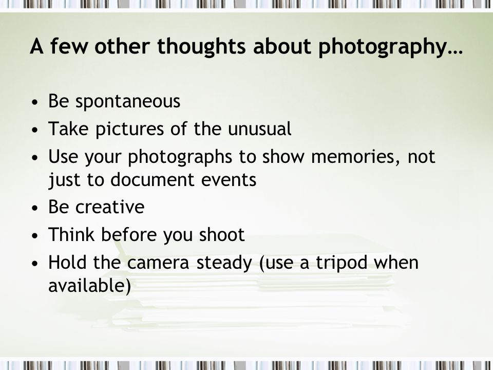 A few other thoughts about photography… Be spontaneous Take pictures of the unusual Use your photographs to show memories, not just to document events Be creative Think before you shoot Hold the camera steady (use a tripod when available)