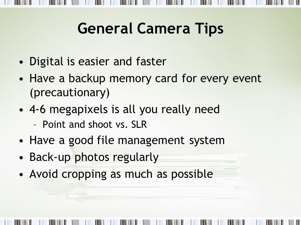 General Camera Tips Digital is easier and faster Have a backup memory card for every event (precautionary) 4-6 megapixels is all you really need –Point and shoot vs.