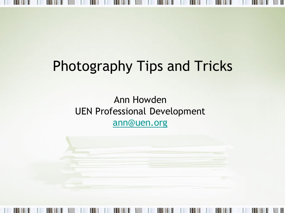 Photography Tips and Tricks Ann Howden UEN Professional Development ann@uen.org