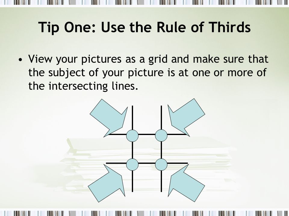 Tip One: Use the Rule of Thirds View your pictures as a grid and make sure that the subject of your picture is at one or more of the intersecting lines.