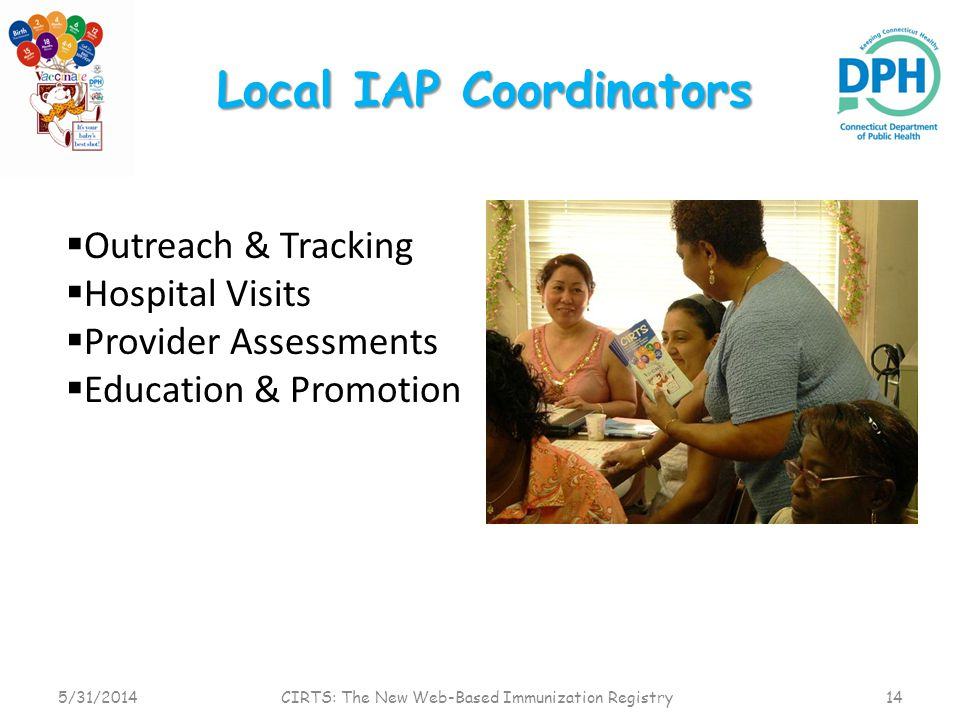 Local IAP Coordinators 5/31/2014 CIRTS: The New Web-Based Immunization Registry 14 Outreach & Tracking Hospital Visits Provider Assessments Education