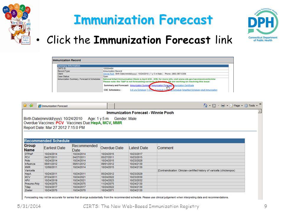 Immunization Forecast Click the Immunization Forecast link 5/31/2014 CIRTS: The New Web-Based Immunization Registry 9