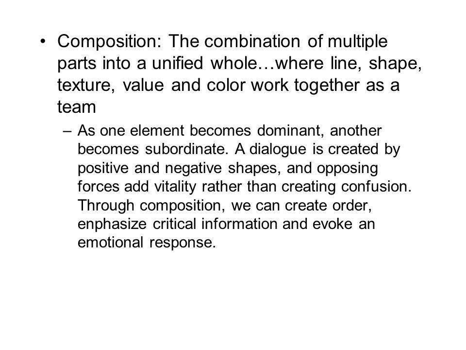 Composition: The combination of multiple parts into a unified whole…where line, shape, texture, value and color work together as a team –As one element becomes dominant, another becomes subordinate.
