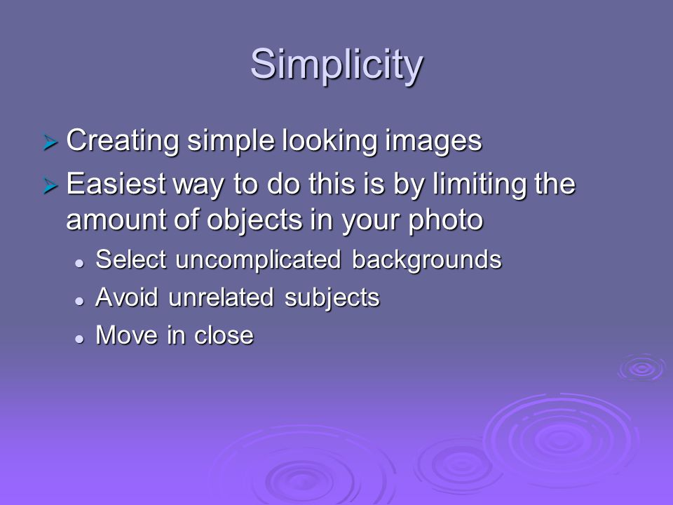 Simplicity Creating simple looking images Creating simple looking images Easiest way to do this is by limiting the amount of objects in your photo Eas