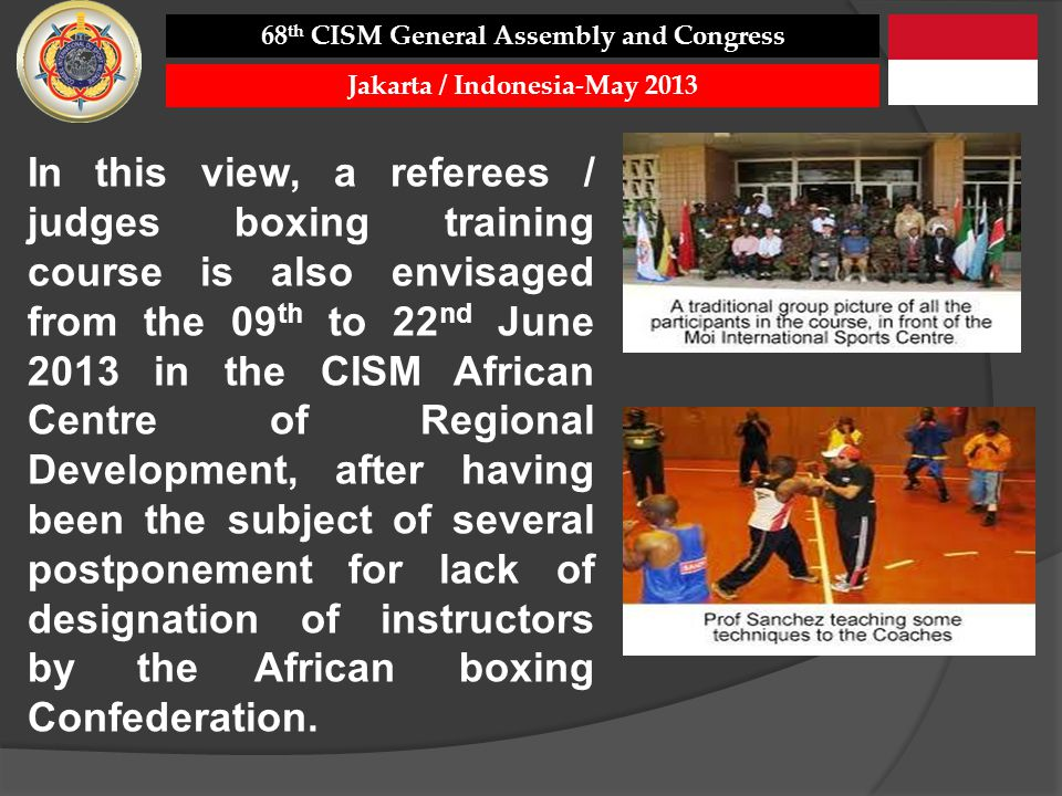 In this view, a referees / judges boxing training course is also envisaged from the 09 th to 22 nd June 2013 in the CISM African Centre of Regional Development, after having been the subject of several postponement for lack of designation of instructors by the African boxing Confederation.