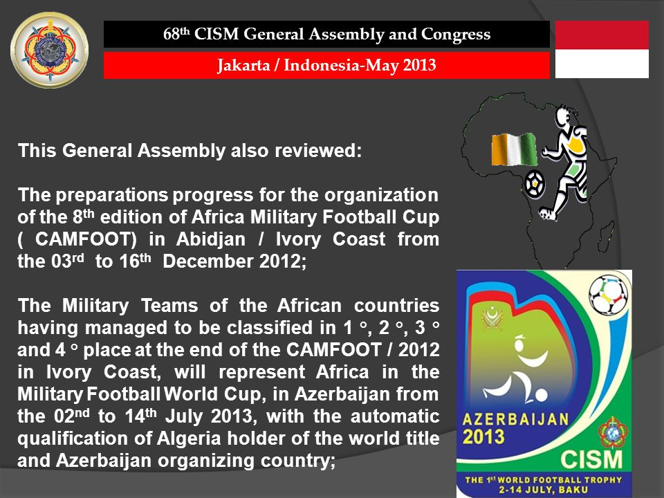 This General Assembly also reviewed: The preparations progress for the organization of the 8 th edition of Africa Military Football Cup ( CAMFOOT) in Abidjan / Ivory Coast from the 03 rd to 16 th December 2012; The Military Teams of the African countries having managed to be classified in 1 °, 2 °, 3 ° and 4 ° place at the end of the CAMFOOT / 2012 in Ivory Coast, will represent Africa in the Military Football World Cup, in Azerbaijan from the 02 nd to 14 th July 2013, with the automatic qualification of Algeria holder of the world title and Azerbaijan organizing country; 68 th CISM General Assembly and Congress Jakarta / Indonesia-May 2013