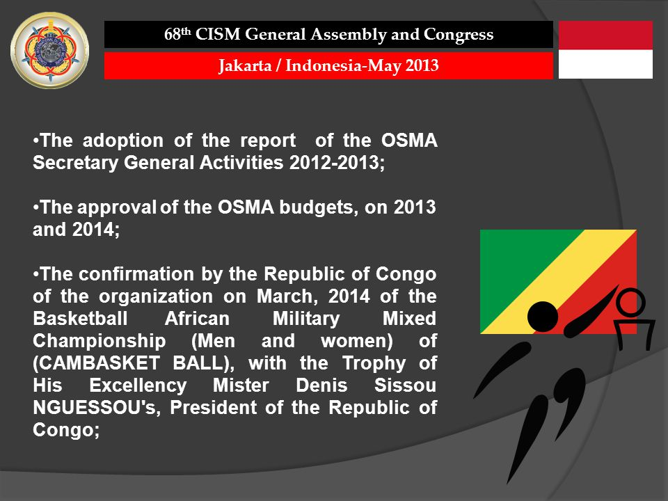 The adoption of the report of the OSMA Secretary General Activities 2012-2013; The approval of the OSMA budgets, on 2013 and 2014; The confirmation by the Republic of Congo of the organization on March, 2014 of the Basketball African Military Mixed Championship (Men and women) of (CAMBASKET BALL), with the Trophy of His Excellency Mister Denis Sissou NGUESSOU s, President of the Republic of Congo; 68 th CISM General Assembly and Congress Jakarta / Indonesia-May 2013