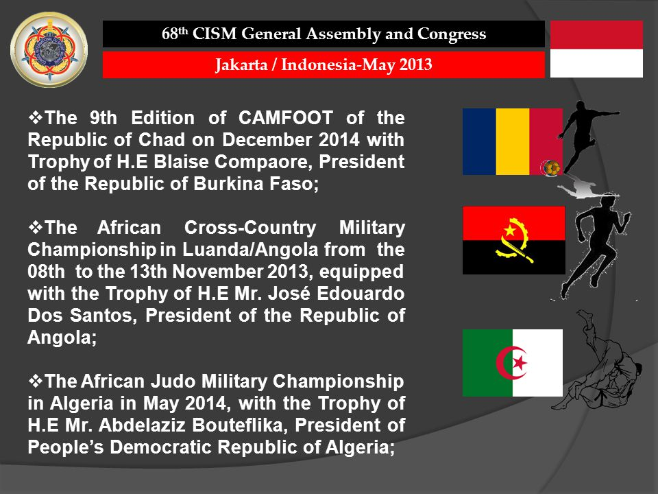 The 9th Edition of CAMFOOT of the Republic of Chad on December 2014 with Trophy of H.E Blaise Compaore, President of the Republic of Burkina Faso; The African Cross-Country Military Championship in Luanda/Angola from the 08th to the 13th November 2013, equipped with the Trophy of H.E Mr.