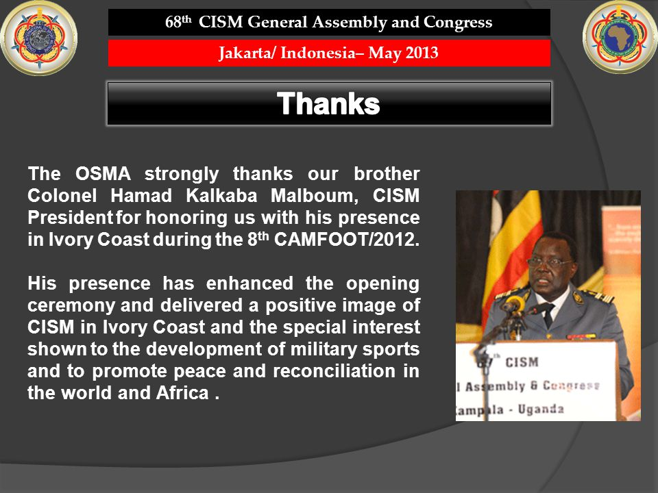 68 th CISM General Assembly and Congress Jakarta/ Indonesia– May 2013 The OSMA strongly thanks our brother Colonel Hamad Kalkaba Malboum, CISM President for honoring us with his presence in Ivory Coast during the 8 th CAMFOOT/2012.