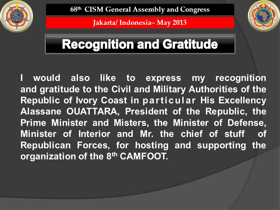 I would also like to express my recognition and gratitude to the Civil and Military Authorities of the Republic of Ivory Coast in particular His Excellency Alassane OUATTARA, President of the Republic, the Prime Minister and Misters, the Minister of Defense, Minister of Interior and Mr.