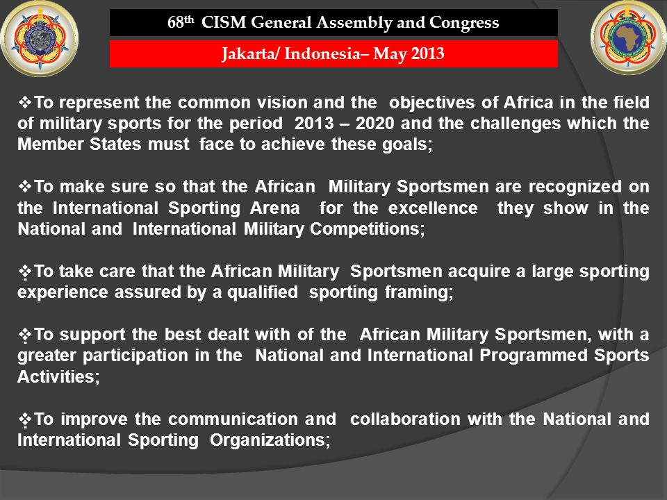 To represent the common vision and the objectives of Africa in the field of military sports for the period 2013 – 2020 and the challenges which the Member States must face to achieve these goals; To make sure so that the African Military Sportsmen are recognized on the International Sporting Arena for the excellence they show in the National and International Military Competitions; To take care that the African Military Sportsmen acquire a large sporting experience assured by a qualified sporting framing; To support the best dealt with of the African Military Sportsmen, with a greater participation in the National and International Programmed Sports Activities; To improve the communication and collaboration with the National and International Sporting Organizations; 68 th CISM General Assembly and Congress Jakarta/ Indonesia– May 2013