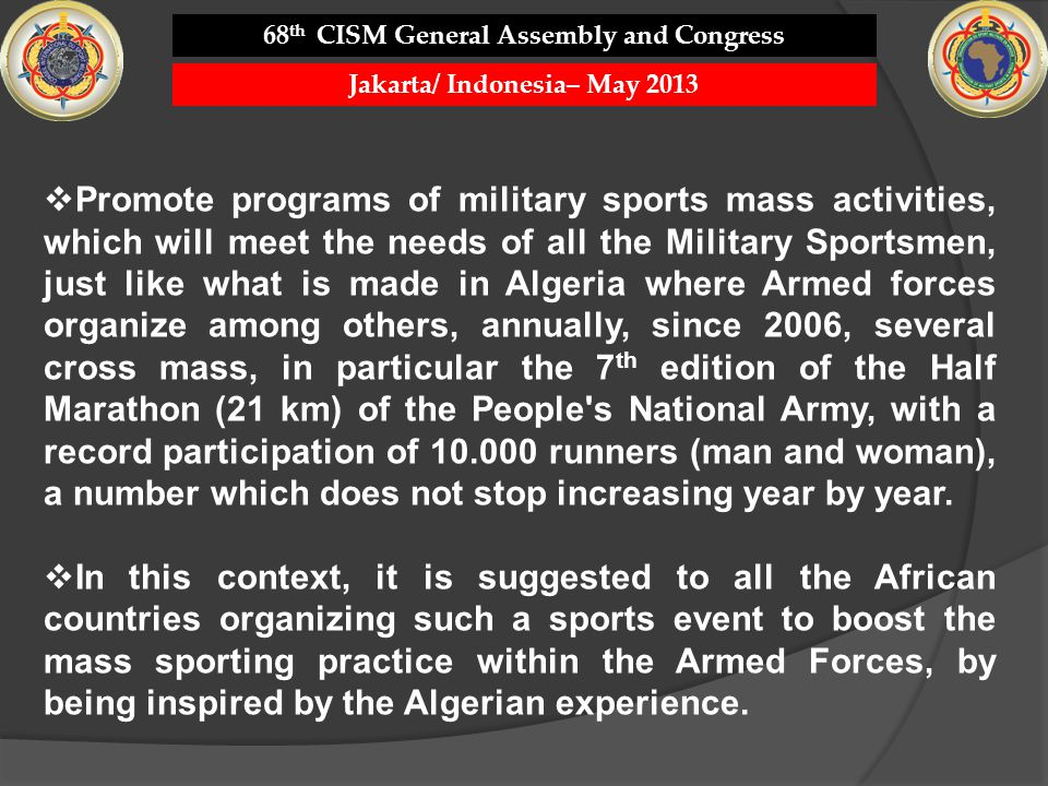 Promote programs of military sports mass activities, which will meet the needs of all the Military Sportsmen, just like what is made in Algeria where Armed forces organize among others, annually, since 2006, several cross mass, in particular the 7 th edition of the Half Marathon (21 km) of the People s National Army, with a record participation of 10.000 runners (man and woman), a number which does not stop increasing year by year.