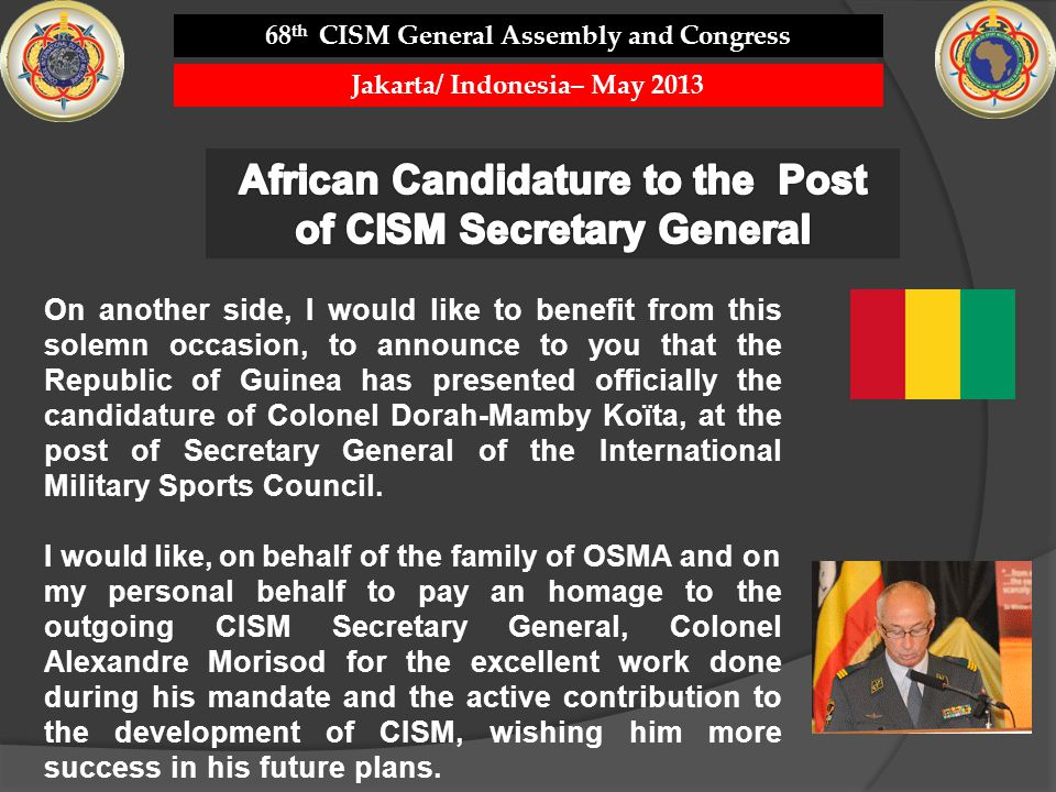 On another side, I would like to benefit from this solemn occasion, to announce to you that the Republic of Guinea has presented officially the candidature of Colonel Dorah-Mamby Koïta, at the post of Secretary General of the International Military Sports Council.