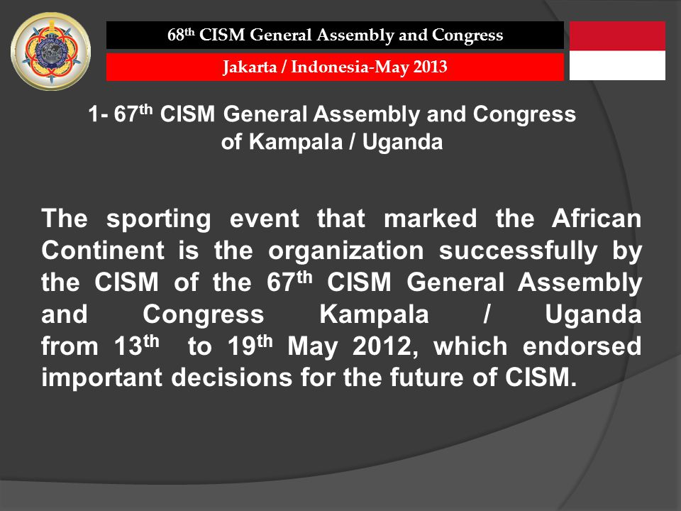 The sporting event that marked the African Continent is the organization successfully by the CISM of the 67 th CISM General Assembly and Congress Kampala / Uganda from 13 th to 19 th May 2012, which endorsed important decisions for the future of CISM.