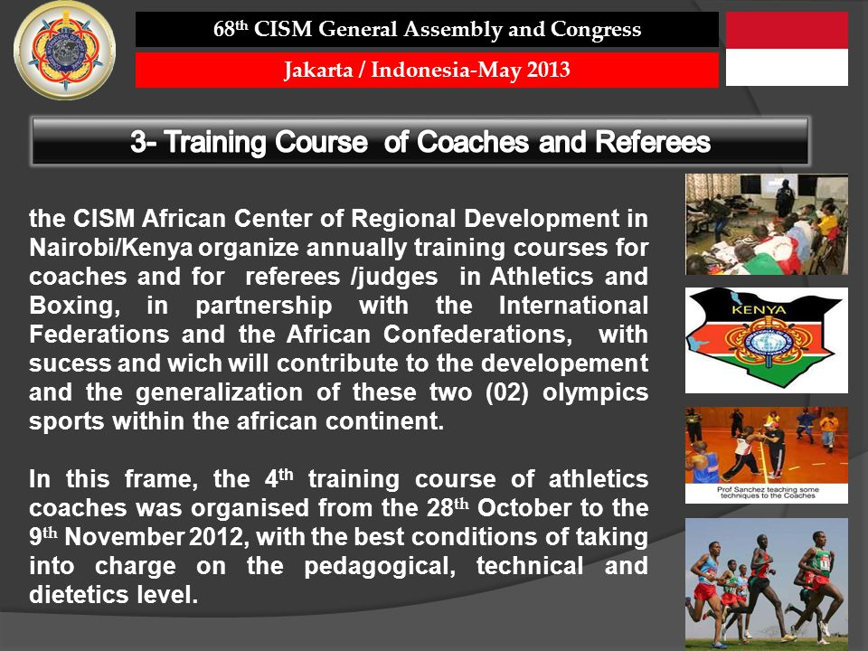 the CISM African Center of Regional Development in Nairobi/Kenya organize annually training courses for coaches and for referees /judges in Athletics and Boxing, in partnership with the International Federations and the African Confederations, with sucess and wich will contribute to the developement and the generalization of these two (02) olympics sports within the african continent.