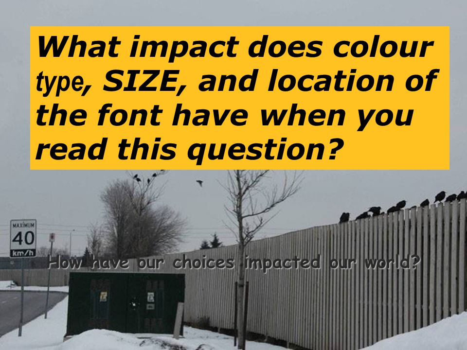 71 How have our choices impacted our world? What impact does colour type, SIZE, and location of the font have when you read this question?
