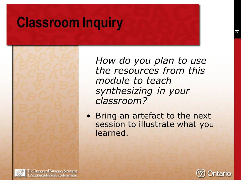 77 Classroom Inquiry How do you plan to use the resources from this module to teach synthesizing in your classroom? Bring an artefact to the next sess
