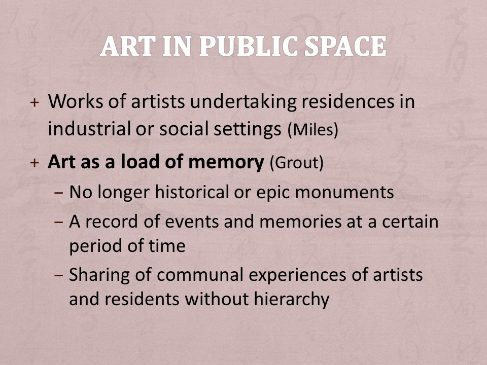 + Works of artists undertaking residences in industrial or social settings (Miles) + Art as a load of memory (Grout) – No longer historical or epic monuments – A record of events and memories at a certain period of time – Sharing of communal experiences of artists and residents without hierarchy