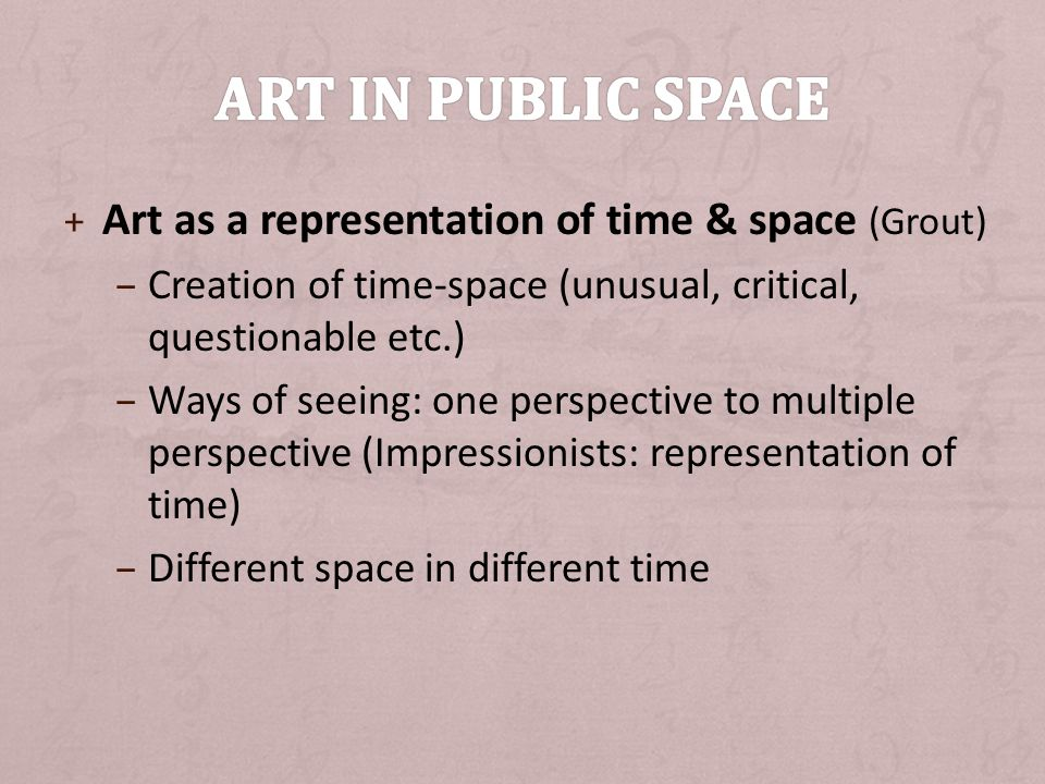 + Art as a representation of time & space (Grout) – Creation of time-space (unusual, critical, questionable etc.) – Ways of seeing: one perspective to multiple perspective (Impressionists: representation of time) – Different space in different time