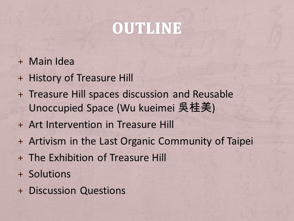 + Main Idea + History of Treasure Hill + Treasure Hill spaces discussion and Reusable Unoccupied Space (Wu kueimei ) + Art Intervention in Treasure Hill + Artivism in the Last Organic Community of Taipei + The Exhibition of Treasure Hill + Solutions + Discussion Questions
