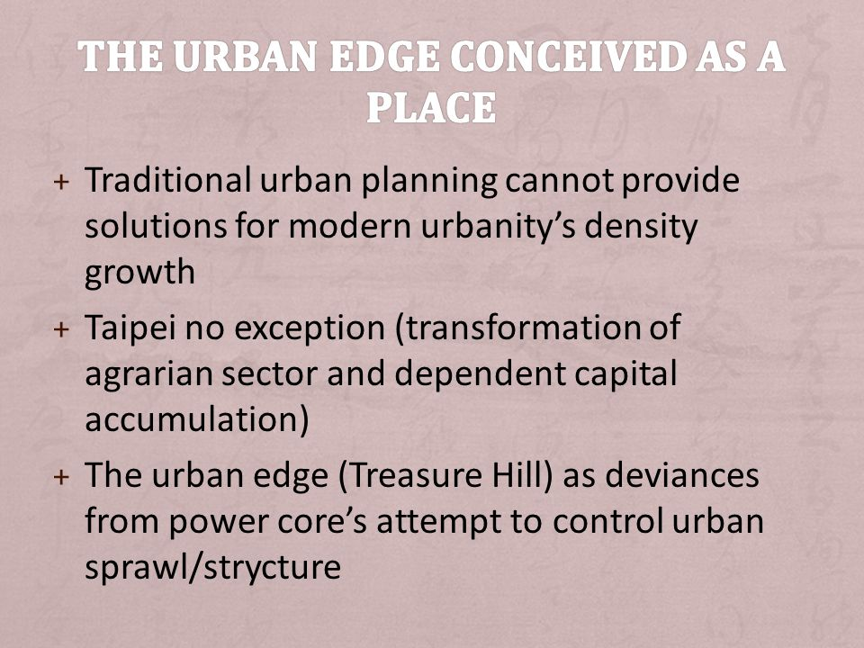 + Traditional urban planning cannot provide solutions for modern urbanitys density growth + Taipei no exception (transformation of agrarian sector and dependent capital accumulation) + The urban edge (Treasure Hill) as deviances from power cores attempt to control urban sprawl/strycture