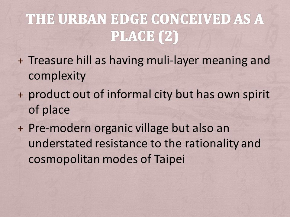 + Treasure hill as having muli-layer meaning and complexity + product out of informal city but has own spirit of place + Pre-modern organic village but also an understated resistance to the rationality and cosmopolitan modes of Taipei