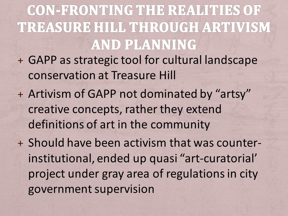 + GAPP as strategic tool for cultural landscape conservation at Treasure Hill + Artivism of GAPP not dominated by artsy creative concepts, rather they extend definitions of art in the community + Should have been activism that was counter- institutional, ended up quasi art-curatorial project under gray area of regulations in city government supervision