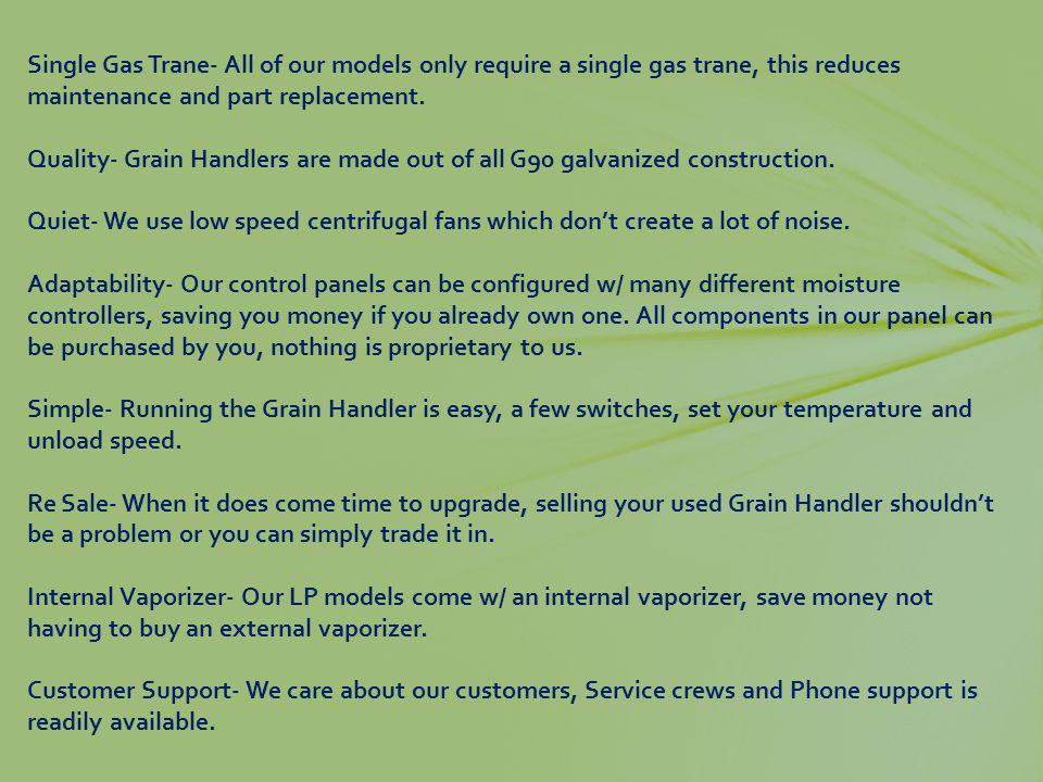 Single Gas Trane- All of our models only require a single gas trane, this reduces maintenance and part replacement. Quality- Grain Handlers are made o