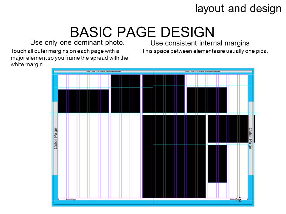 12 layout and design BASIC PAGE DESIGN Use only one dominant photo. Use consistent internal margins Touch all outer margins on each page with a major