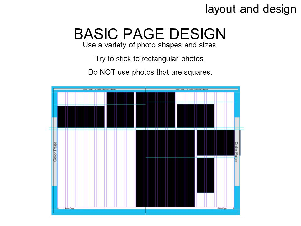 layout and design BASIC PAGE DESIGN Use a variety of photo shapes and sizes. Try to stick to rectangular photos. Do NOT use photos that are squares.