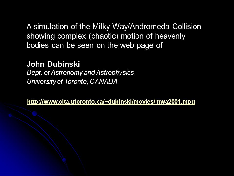 http://www.cita.utoronto.ca/~dubinski/movies/mwa2001.mpg A simulation of the Milky Way/Andromeda Collision showing complex (chaotic) motion of heavenl